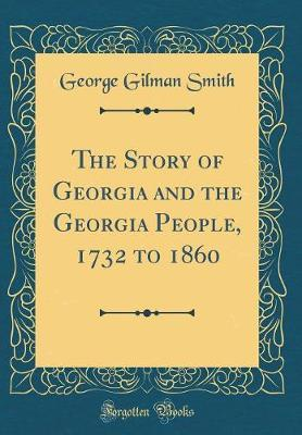 The Story of Georgia and the Georgia People, 1732 to 1860 (Classic Reprint) by George Gilman Smith image