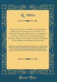 Candid Invitations to Serious and Unbiased Reflections, Concerning the Great and Dreadful Increase, Malignancy and Direfull Effects of Fevers, and Other Epidemick Diseases, Which Yearly Destroy Great Numbers of All Ranks and Degrees, Age and Sex by R White