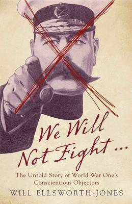 We Will Not Fight...: The Untold Story of World War One's Conscientious Objectors by Will Ellsworth-Jones