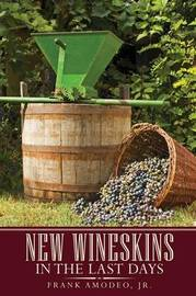 New Wineskins in the Last Days by Frank Amodeo Jr