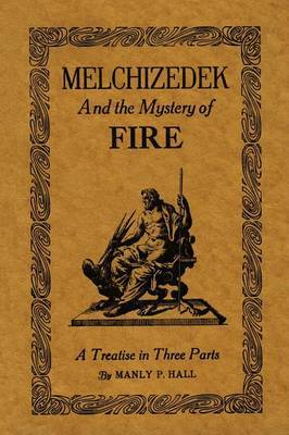 Melchizedek and the Mystery of Fire: A Treatise in Three Parts by Manly P. Hall image