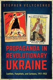 Propaganda in Revolutionary Ukraine by Stephen Velychenko