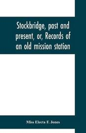 Stockbridge, past and present, or, Records of an old mission station by Electa F Jones