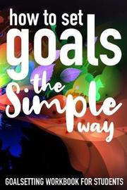 How To Set Goals The Simple Way Goal Setting Workbook For Students by Student Life