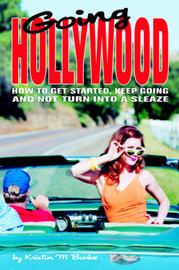Going Hollywood: How to Get Started, Keep Going and Not Turn Into a Sleaze by Kristin M Burke image