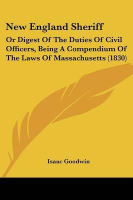 New England Sheriff: Or Digest Of The Duties Of Civil Officers, Being A Compendium Of The Laws Of Massachusetts (1830) by Isaac Goodwin image