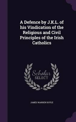 A Defence by J.K.L. of His Vindication of the Religious and Civil Principles of the Irish Catholics by James Warren Doyle image