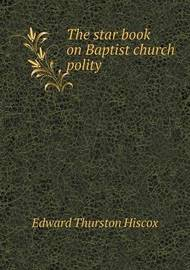 The Star Book on Baptist Church Polity by Edward Thurston Hiscox