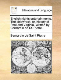 English Nights Entertainments. the Shipwreck; Or, History of Paul and Virginia. Written by Bernardin de St. Pierre. by Bernardin De Saint Pierre