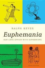 Euphemania: Our Love Affair with Euphemisms by Ralph Keyes
