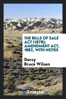 The Bills of Sale ACT (1878); Amendment Act, 1882, with Notes by Darcy Bruce Wilson