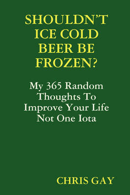 Shouldn'T Ice Cold Beer be Frozen? by Chris Gay