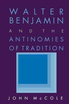 Walter Benjamin and the Antinomies of Tradition by John McCole