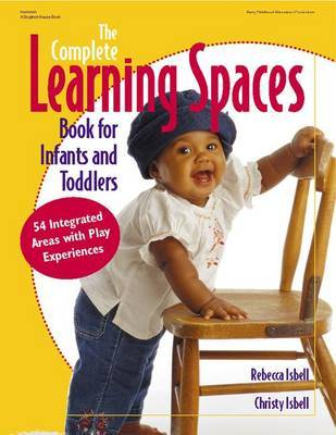 The Complete Learning Spaces Book for Infants and Toddlers by Rebecca T. Isbell