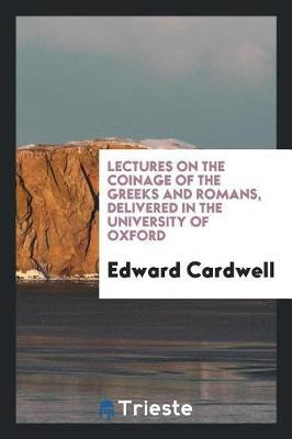 Lectures on the Coinage of the Greeks and Romans; Delivered in the University of Oxford by Edward Cardwell