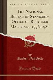 The National Bureau of Standards Office of Recycled Materials, 1976-1982 (Classic Reprint) by Harvey Yakowitz