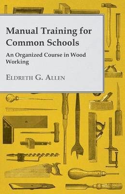 Manual Training For Common Schools - An Organized Course In Wood Working by Eldreth G. Allen