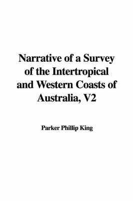Narrative of a Survey of the Intertropical and Western Coasts of Australia, V2 by Parker Phillip King