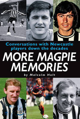 More Magpie Memories: Conversations with Newcastle Players Down the Decades by Malcolm Holt