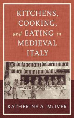 Kitchens, Cooking, and Eating in Medieval Italy by Katherine A. McIver