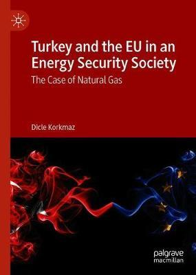 Turkey and the EU in an Energy Security Society by Dicle Korkmaz
