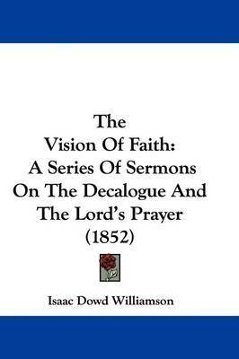 The Vision Of Faith: A Series Of Sermons On The Decalogue And The Lord's Prayer (1852) by Isaac Dowd Williamson
