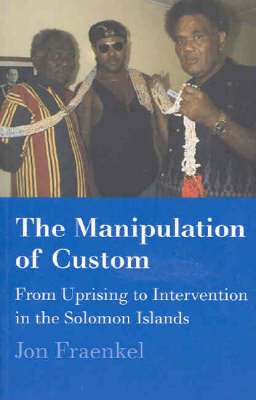 Manipulation of Custom: From Uprising to Intervention in the Solomon Islands by Jonathan Fraenkel