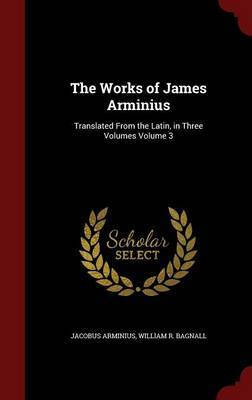The Works of James Arminius: Translated from the Latin, in Three Volumes Volume 3 by Jacobus Arminius image