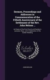 Sermon, Proceedings and Addresses in Commemoration of the Fiftieth Anniversary of the Settlement of the REV. John Nelson ... by John Nelson image