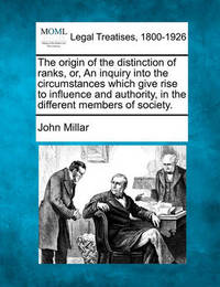 The Origin of the Distinction of Ranks, Or, an Inquiry Into the Circumstances Which Give Rise to Influence and Authority, in the Different Members of Society. by John Millar