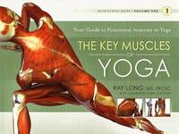 The Key Muscles of Yoga: The Scientific Keys, Volume 1 by Ray Long