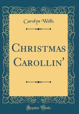 Christmas Carollin' (Classic Reprint) by Carolyn Wells