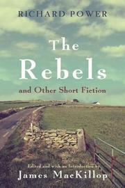 The Rebels and Other Short Fiction by Richard Power