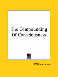 The Compounding of Consciousness by William James