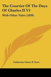The Courtier of the Days of Charles II V1: With Other Tales (1839) by (Catherine Grace Frances) Gore image