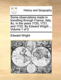 Some Observations Made in Travelling Through France, Italy, &C. in the Years 1720, 1721, and 1722. by Edward Wright ... Volume 1 of 2 by Edward Wright