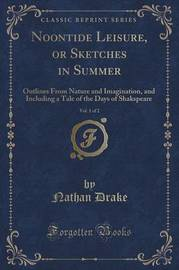 Noontide Leisure, or Sketches in Summer, Vol. 1 of 2 by Nathan Drake