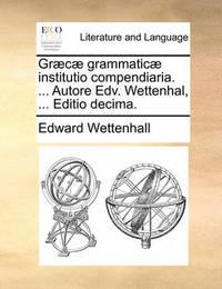 Gr]c] Grammatic] Institutio Compendiaria. ... Autore Edv. Wettenhal, ... Editio Decima. by Edward Wettenhall