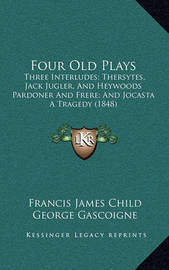 Four Old Plays: Three Interludes; Thersytes, Jack Jugler, and Heywoods Pardoner and Frere; And Jocasta a Tragedy (1848) by Francis James Child