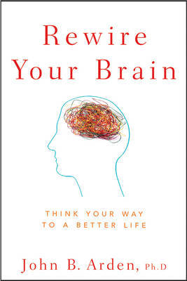 Rewire Your Brain by John B Arden