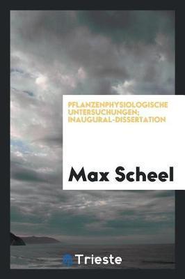 Pflanzenphysiologische Untersuchungen; Inaugural-Dissertation by Max Scheel