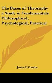 The Bases of Theosophy a Study in Fundamentals Philosophical, Psychological, Practical by James H Cousins