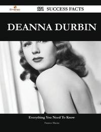Deanna Durbin 171 Success Facts - Everything You Need to Know about Deanna Durbin by Frances Macias