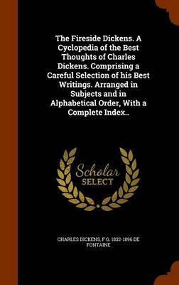 The Fireside Dickens. a Cyclopedia of the Best Thoughts of Charles Dickens. Comprising a Careful Selection of His Best Writings. Arranged in Subjects and in Alphabetical Order, with a Complete Index.. by Charles Dickens