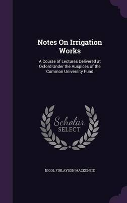 Notes on Irrigation Works by Nicol Finlayson MacKenzie image