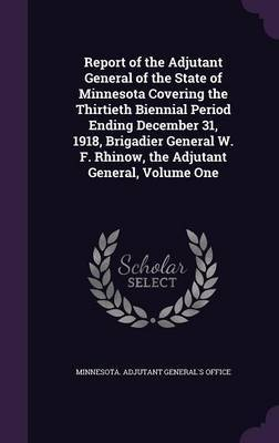 Report of the Adjutant General of the State of Minnesota Covering the Thirtieth Biennial Period Ending December 31, 1918, Brigadier General W. F. Rhinow, the Adjutant General, Volume One