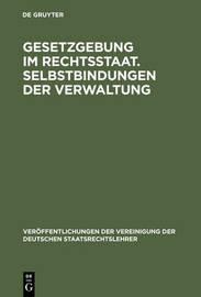 Gesetzgebung Im Rechtsstaat. Selbstbindungen Der Verwaltung by Vereinigung Der Deutschen Staatsrechtslehrer