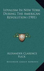 Loyalism in New York During the American Revolution (1901) by Alexander Clarence Flick