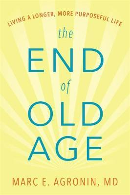 The End of Old Age by Marc E Agronin M D