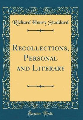 Recollections, Personal and Literary (Classic Reprint) by Richard Henry Stoddard